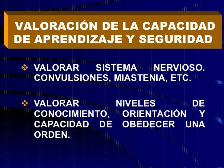 <ul><li>VALORAR SISTEMA NERVIOSO. CONVULSIONES, MIASTENIA, ETC. </li></ul><ul><li>VALORAR NIVELES DE CONOCIMIENTO, ORIENTA...