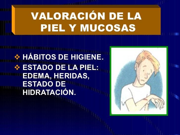 <ul><li>HÁBITOS DE HIGIENE. </li></ul><ul><li>ESTADO DE LA PIEL: EDEMA, HERIDAS, ESTADO DE HIDRATACIÓN. </li></ul>VALORACI...