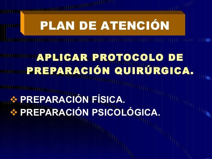 <ul><li>APLICAR PROTOCOLO DE PREPARACIÓN QUIRÚRGICA. </li></ul><ul><li>PREPARACIÓN FÍSICA. </li></ul><ul><li>PREPARACIÓN P...