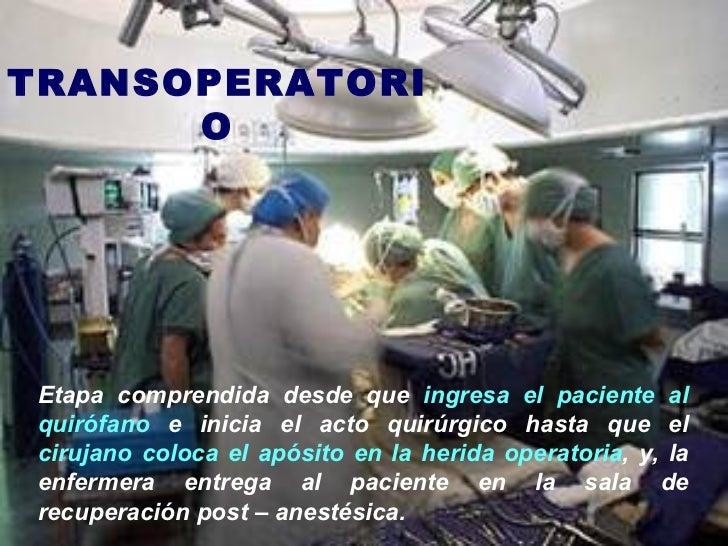 TRANSOPERATORIO Etapa comprendida desde que  ingresa el paciente al quirófano  e inicia el acto quirúrgico hasta que el  c...