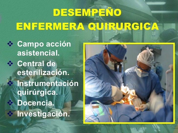 DESEMPEÑO ENFERMERA QUIRURGICA <ul><li>Campo acción asistencial. </li></ul><ul><li>Central de esterilización. </li></ul><u...