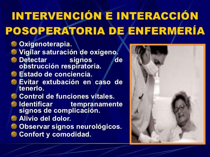 INTERVENCIÓN E INTERACCIÓN POSOPERATORIA DE ENFERMERÍA <ul><li>Oxigenoterapia. </li></ul><ul><li>Vigilar saturación de oxí...