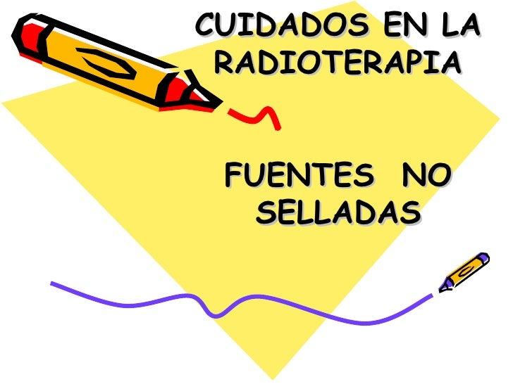 CUIDADOS EN LA RADIOTERAPIA   FUENTES  NO SELLADAS