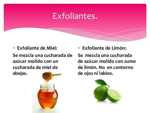 Exfoliantes.  Exfoliante de Miel: Se mezcla una cucharada de azúcar molido con un cucharada de miel de abejas.  Exfolian...