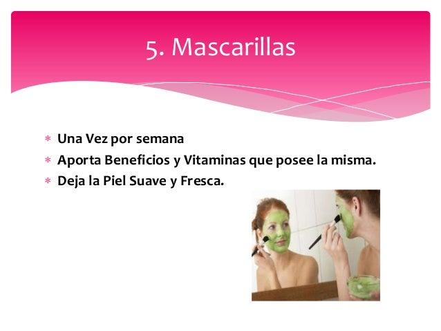  Una Vez por semana  Aporta Beneficios y Vitaminas que posee la misma.  Deja la Piel Suave y Fresca. 5. Mascarillas
