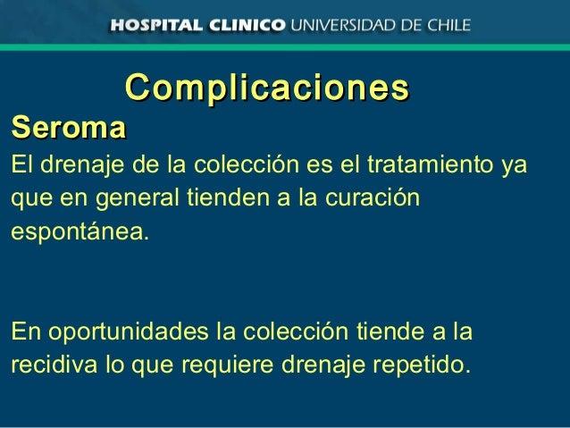 ComplicacionesComplicaciones SeromaSeroma El drenaje de la colección es el tratamiento ya que en general tienden a la cura...