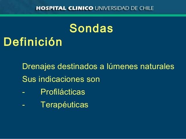 Sondas Definición Drenajes destinados a lúmenes naturales Sus indicaciones son - Profilácticas - Terapéuticas