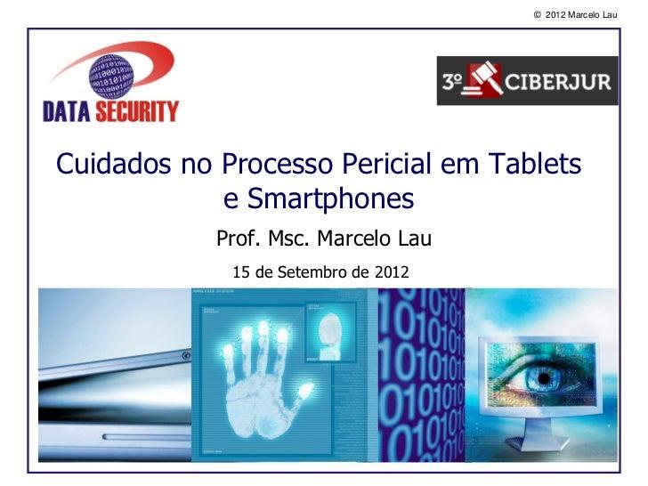 © 2012 Marcelo LauCuidados no Processo Pericial em Tablets            e Smartphones            Prof. Msc. Marcelo Lau     ...