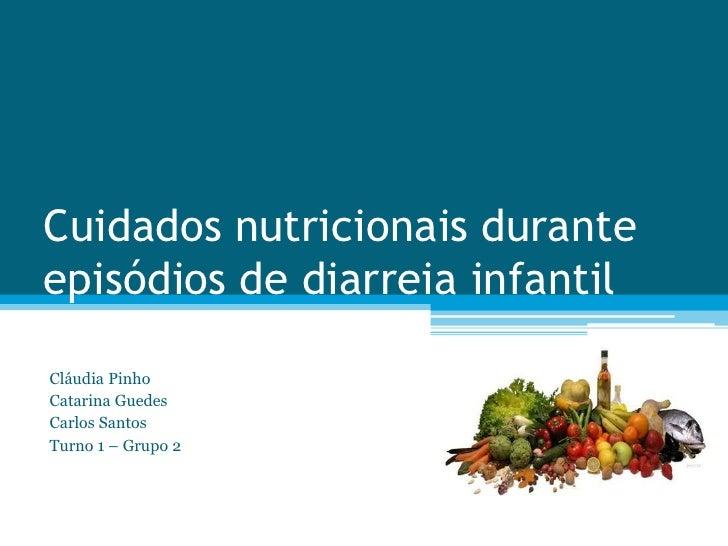 Cuidados nutricionais duranteepisódios de diarreia infantilCláudia PinhoCatarina GuedesCarlos SantosTurno 1 – Grupo 2