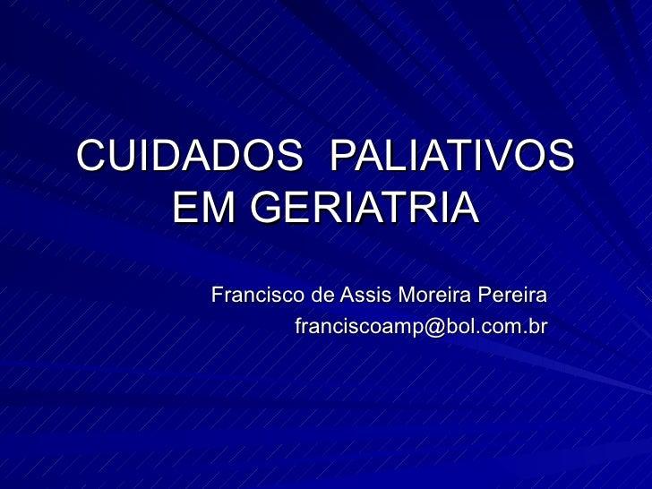 CUIDADOS  PALIATIVOS EM GERIATRIA Francisco de Assis Moreira Pereira [email_address]