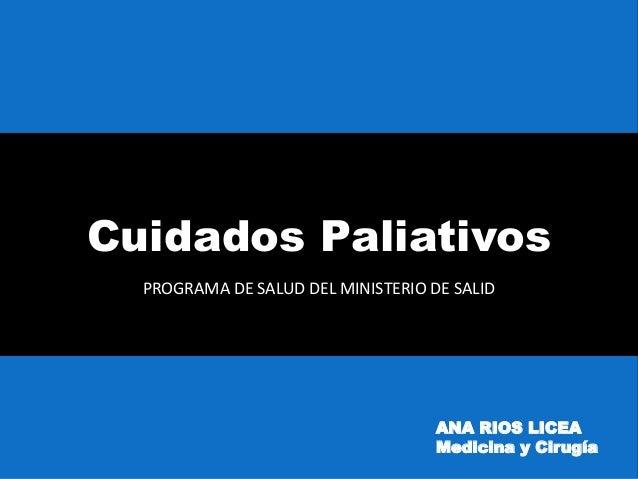 Cuidados Paliativos PROGRAMA DE SALUD DEL MINISTERIO DE SALID ANA RIOS LICEA Medicina y Cirugía