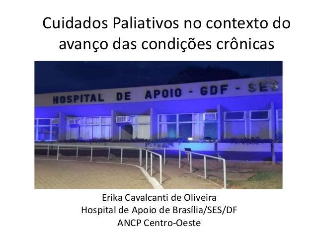 Cuidados Paliativos no contexto do avanço das condições crônicas Erika Cavalcanti de Oliveira Hospital de Apoio de Brasíli...