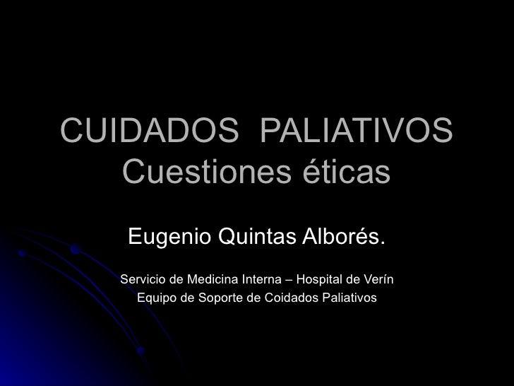 CUIDADOS  PALIATIVOS Cuestiones éticas Eugenio Quintas Alborés. Servicio de Medicina Interna – Hospital de Verín Equipo de...