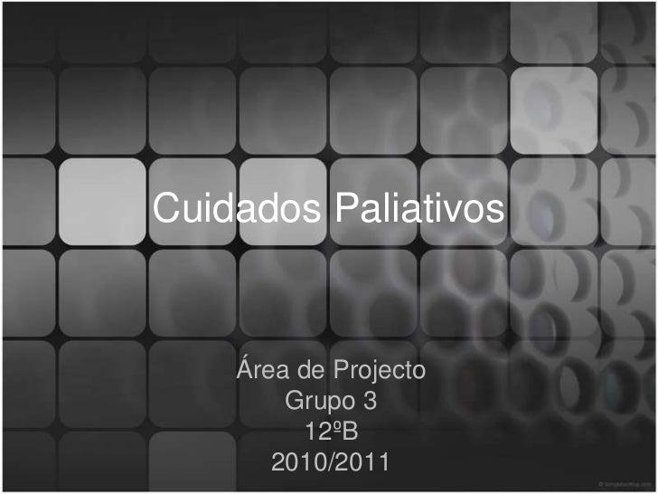 Cuidados Paliativos    Área de Projecto        Grupo 3         12ºB       2010/2011