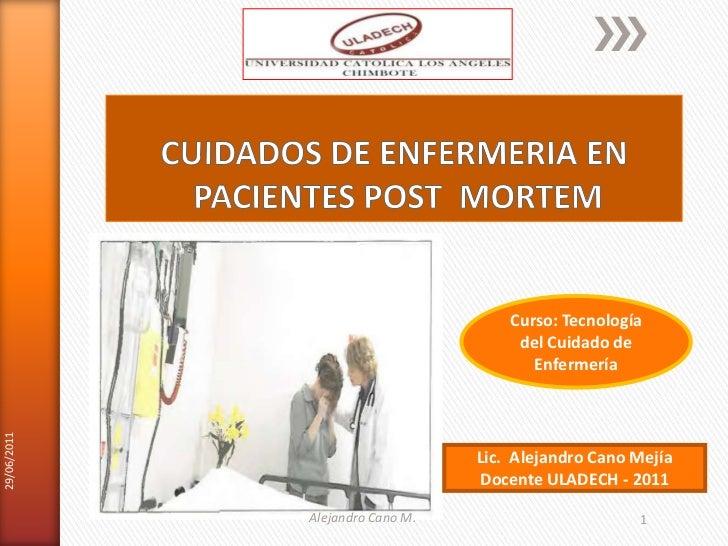CUIDADOS DE ENFERMERIA EN PACIENTES POST  MORTEM<br />Lic.  Alejandro Cano Mejía <br />Docente ULADECH - 2011<br />29/06/2...