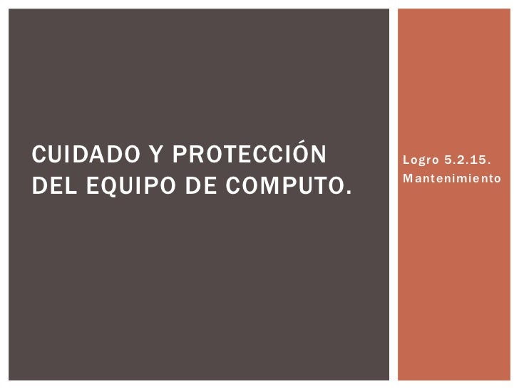 CUIDADO Y PROTECCIÓN     Logro 5.2.15.DEL EQUIPO DE COMPUTO.   Mantenimiento