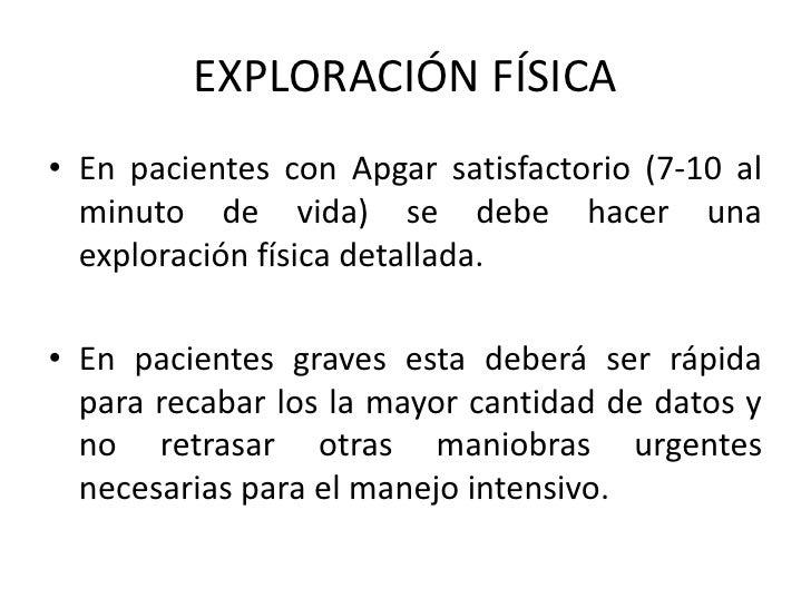 EXPLORACIÓN FÍSICA• En pacientes con Apgar satisfactorio (7-10 al  minuto de vida) se debe hacer una  exploración física d...