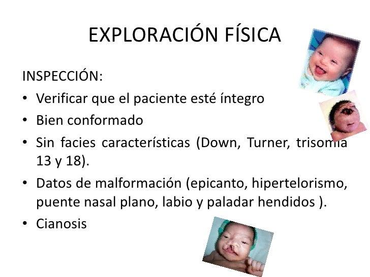 EXPLORACIÓN FÍSICAINSPECCIÓN:• Verificar que el paciente esté íntegro• Bien conformado• Sin facies características (Down, ...