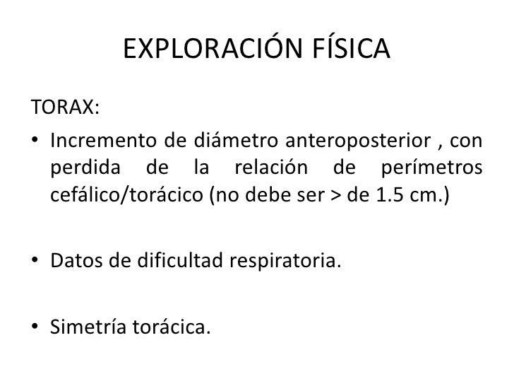 EXPLORACIÓN FÍSICATORAX:• Incremento de diámetro anteroposterior , con  perdida de la relación de perímetros  cefálico/tor...