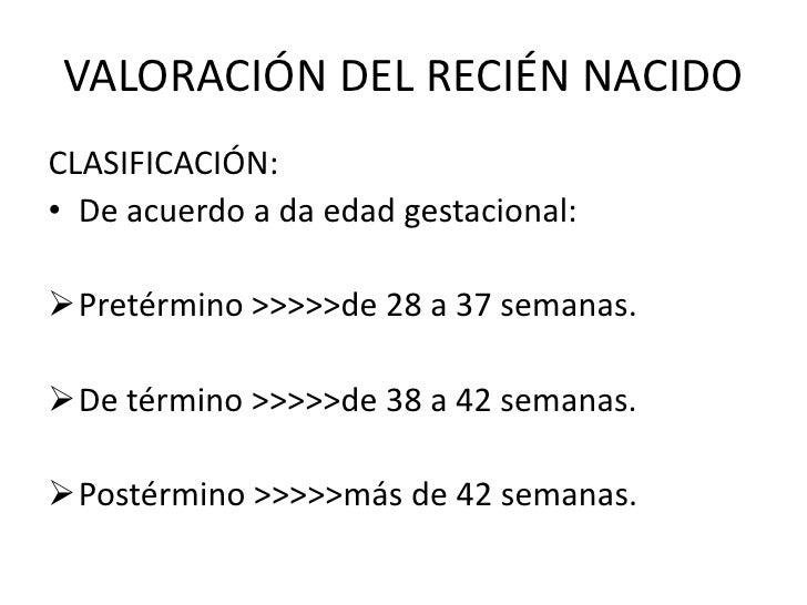 VALORACIÓN DEL RECIÉN NACIDOCLASIFICACIÓN:• De acuerdo a da edad gestacional:Pretérmino >>>>>de 28 a 37 semanas.De térmi...