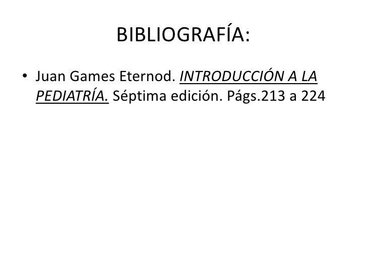 BIBLIOGRAFÍA:• Juan Games Eternod. INTRODUCCIÓN A LA  PEDIATRÍA. Séptima edición. Págs.213 a 224