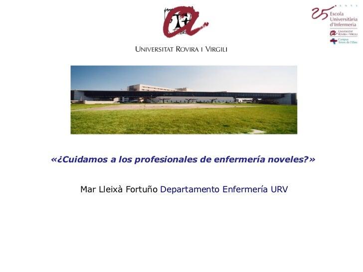 «¿Cuidamos a los profesionales de enfermería noveles?»   Mar Lleixà Fortuño  Departamento Enfermería URV