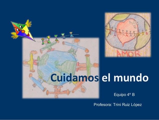 Cuidamos el mundo  Equipo 4º B  Profesora: Trini Ruiz López