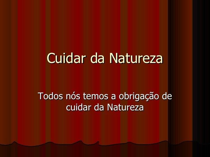 Cuidar da Natureza Todos nós temos a obrigação de cuidar da Natureza