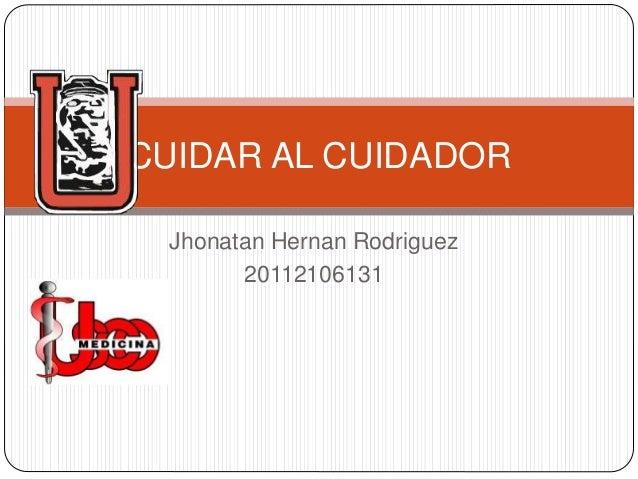 Jhonatan Hernan Rodriguez 20112106131 CUIDAR AL CUIDADOR