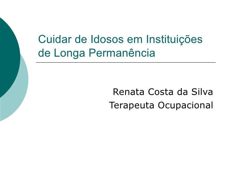 Cuidar de Idosos em Instituições de Longa Permanência Renata Costa da Silva Terapeuta Ocupacional