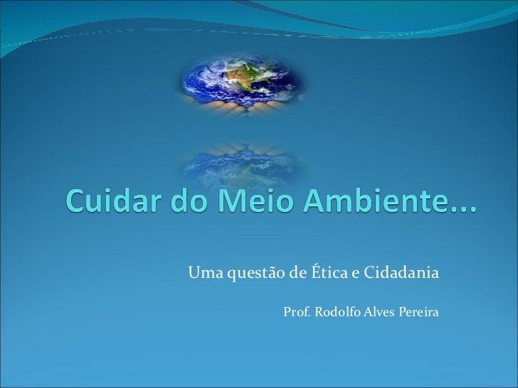 Uma questão de Ética e Cidadania Prof. Rodolfo Alves Pereira