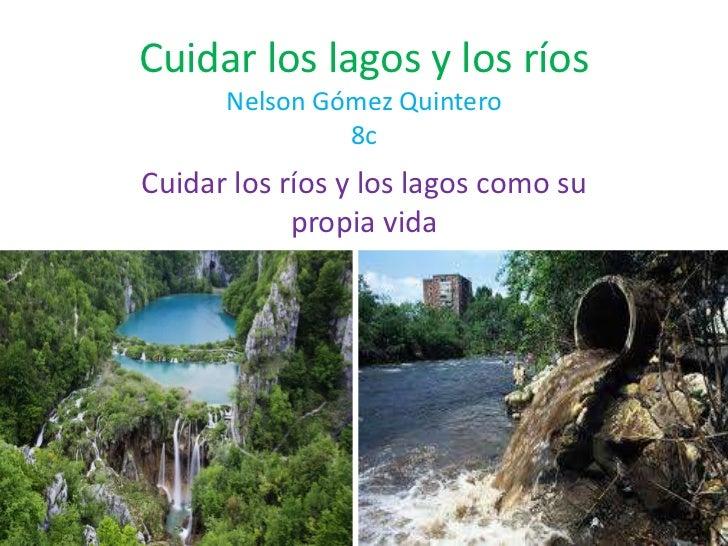 Cuidar los lagos y los ríosNelson Gómez Quintero8c<br />Cuidar los ríos y los lagos como su propia vida<br />