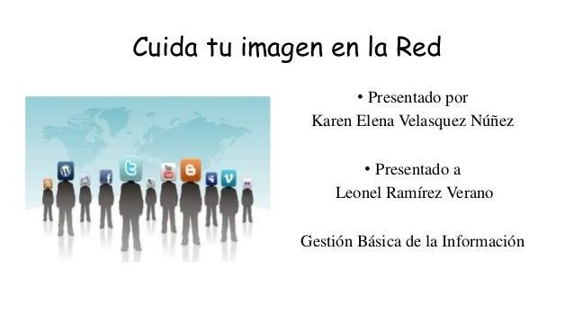 Cuida tu imagen en la Red • Presentado por Karen Elena Velasquez Núñez • Presentado a Leonel Ramírez Verano Gestión Básica...