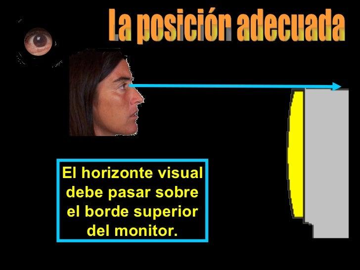 El horizonte visual debe pasar sobre el borde superior del monitor. La posición adecuada