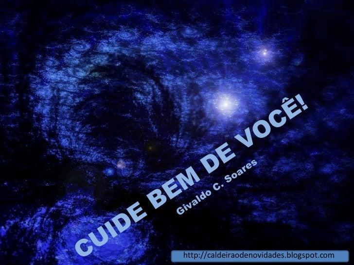 CUIDE BEM DE VOCÊ! Givaldo C. Soares http://caldeiraodenovidades.blogspot.com
