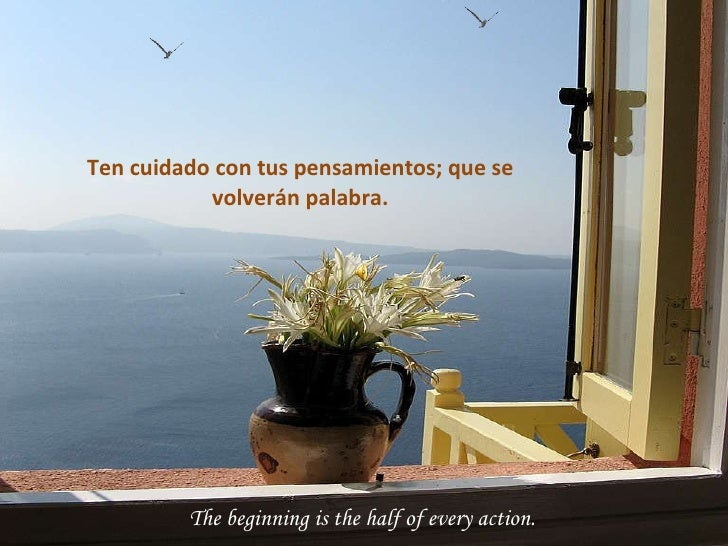 The beginning is the half of every action. Ten cuidado con tus pensamientos; que se volverán palabra.