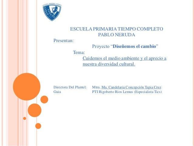 """ESCUELA PRIMARIA TIEMPO COMPLETO                     PABLO NERUDAPresentan:                  Proyecto """"Diseñemos el cambio..."""
