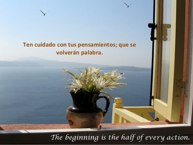 Ten cuidado con tus pensamientos; que se           volverán palabra.         The beginning is the half of every action.