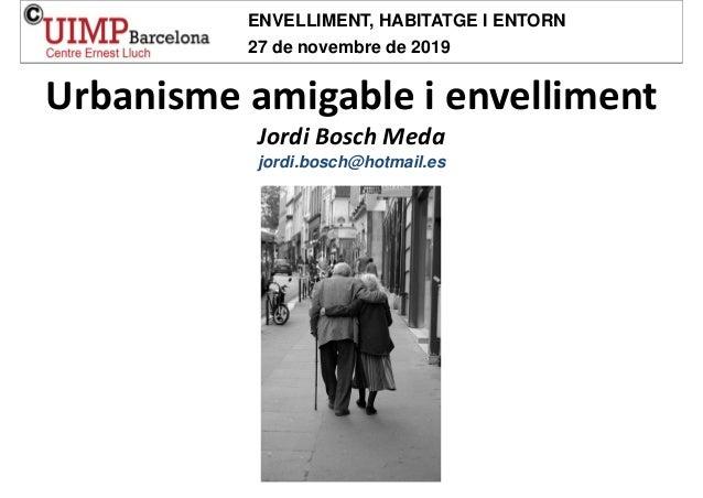 Urbanismeamigableienvelliment JordiBoschMeda jordi.bosch@hotmail.es ENVELLIMENT, HABITATGE I ENTORN 27 de novembre de...