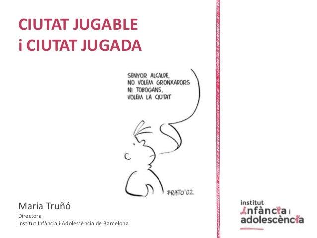 CIUTAT JUGABLE i CIUTAT JUGADA Maria Truñó Directora Institut Infància i Adolescència de Barcelona