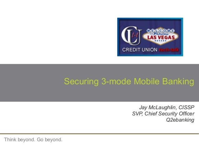 Think beyond. Go beyond.Securing 3-mode Mobile BankingJay McLaughlin, CISSPSVP, Chief Security OfficerQ2ebanking