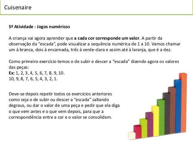 Cuisenaire 5ª Atividade - Jogos numéricos A criança vai agora aprender que a cada cor corresponde um valor. A partir da ob...