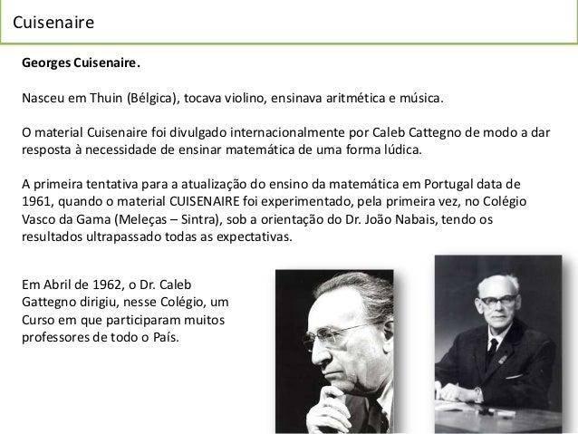 Cuisenaire Georges Cuisenaire. Nasceu em Thuin (Bélgica), tocava violino, ensinava aritmética e música. O material Cuisena...