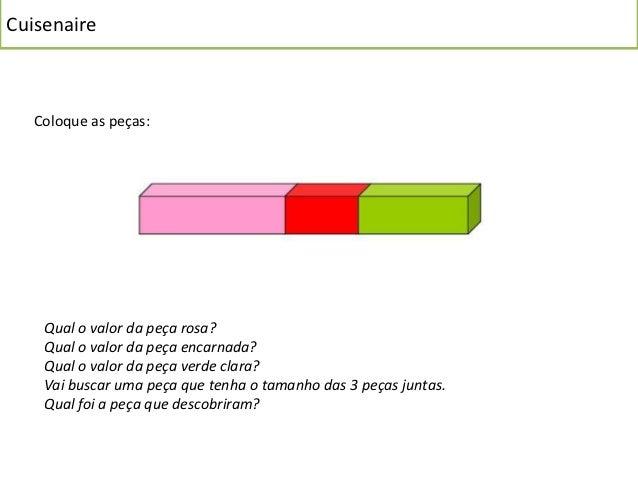 Cuisenaire   Coloque as peças:    Qual o valor da peça rosa?    Qual o valor da peça encarnada?    Qual o valor da peça ve...
