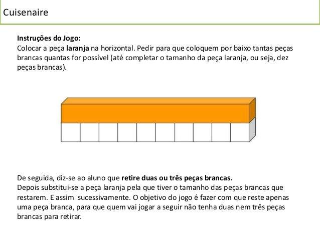 Cuisenaire   Instruções do Jogo:   Colocar a peça laranja na horizontal. Pedir para que coloquem por baixo tantas peças   ...