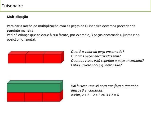 Cuisenaire  Multiplicação  Para dar a noção de multiplicação com as peças de Cuisenaire devemos proceder da  seguinte mane...