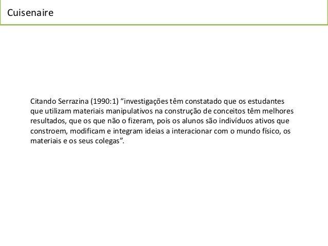 """Cuisenaire     Citando Serrazina (1990:1) """"investigações têm constatado que os estudantes     que utilizam materiais manip..."""