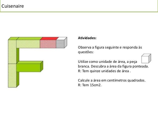 Cuisenaire  Dadas as figuras A e B e tomando como unidade de área a peça branca, calcule a medida  de área que está a trac...