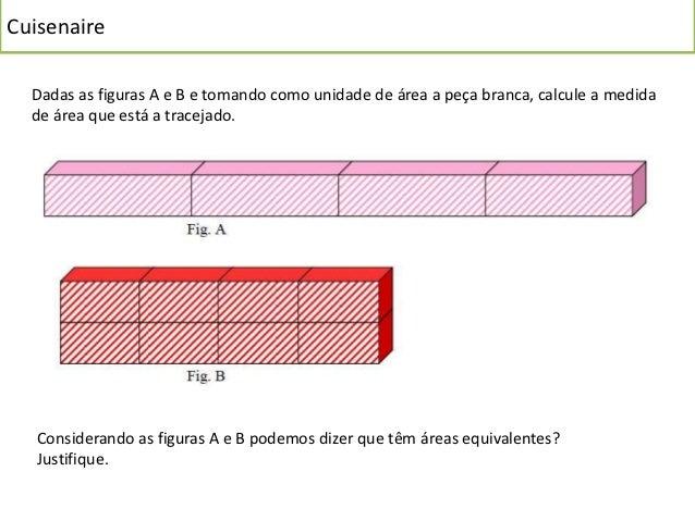 Cuisenaire  Tomando como unidade de área a face da peça branca:  Calcule as áreas ponteadas das figuras C e D.   A figura ...