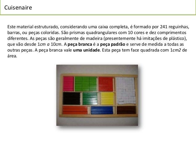 Cuisenaire Este material estruturado, considerando uma caixa completa, é formado por 241 reguinhas, barras, ou peças color...